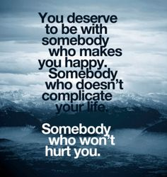 """""""You deserve to be with somebody who makes you happy. Somebody who doesn't complicate your life. Somebody who won't hurt you.""""  This is true for every man, woman and child on the planet. It's not just about you. Be kind to everyone in your life.  Conversely, do not allow hurtful people to disrupt your peace."""