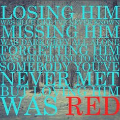 Forgetting him was like trying to know somebody you never met... not gonna happen because.... LOVNG HIM WAS RED