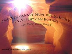 Darkness cannot drive out darkness, only light can do that. #MartinLutherKingJR