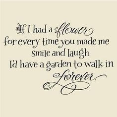 If I had a flower for every time you made me smile and laugh I'd have a garden to walk in forever ❤