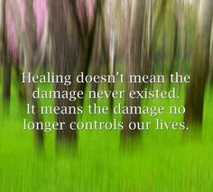Healing doesn't mean the damage never existed. It means the damage no longer controls our lives.