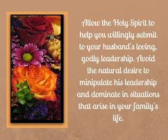 ALLOW THE HOLY SPIRIT TO HELP YOU WILLINGLY SUBMIT TO YOUR HUSBAND'S LOVING, GODLY LEADERSHIP. AVOID THE NATURAL DESIRE TO MANIPULATE HIS LEADERSHIP AND DOMINATE IN SITUATIONS THAT ARISE IN YOUR FAMILY'S LIFE