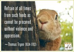 Refrain at all times from such foods as cannot be procured without violence and oppression. ~Thomas Tryon (1634-1703)
