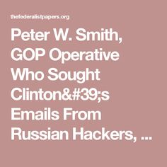 Peter W. Smith, GOP Operative Who Sought Clinton's Emails From Russian Hackers, Commits Suicide, Records Show