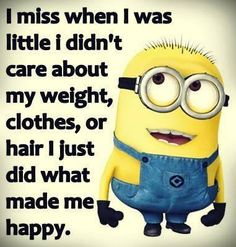I miss when I was little I didn't care about my weight, clothes, or hair I just did what made me happy.