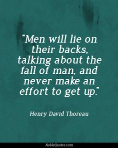 """""""Men will lie on their backs, talking about the fall of man, and never make an effort to get up."""" - Henry David Thoreau"""