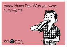 Free, Flirting Ecard: Happy Hump Day. Wish you were humping me.