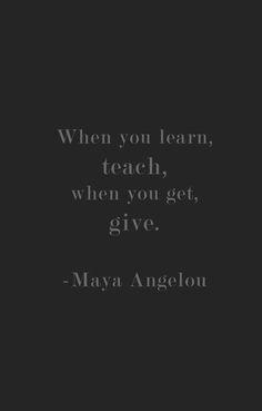 Teach, Give -Maya Angelou