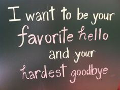 "I want to be your favorite ""Hello"", and your hardest ""Goodbye""...."