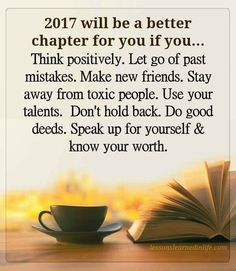 2017 quotes 2017 will be a better chapter for you if you, think positively, let go of past mistakes, make new friends, stay away from toxic people. Use your talents don't hold back do good deeds speak up for yourself and know your worth. Happy New year 2017 Quotes, Year Quotes, Life Quotes, The Words, Positive Quotes, Motivational Quotes, Inspirational Quotes, Affirmations, Leadership