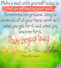 Make a pact with yourself today to not be defined by your past. Sometimes the greatest thing to come out of all your hard work isn't what you get for it, but what you become for it. Shake things up today! Be You...Be Free...Share. ~ Steve Maraboli
