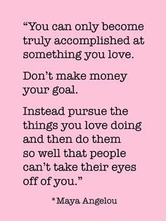 """""""You can only become truly accomplished at something you love..."""" -Maya Angelou"""
