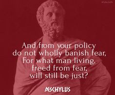 And from your policy do not wholly banish fear, For what man living, freed from fear, will still be just? / Aeschylus (525-456 BC) Greek dramatist (Æschylus) The Eumenides