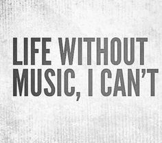 Quote - Life without music, I can't.