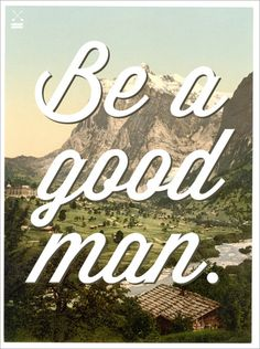 despite my many many flaws, I know that I am a good man, and that I will only keep getting better