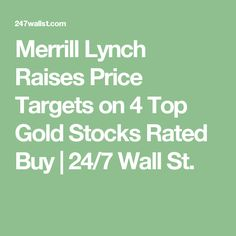 Merrill Lynch Raises Price Targets on 4 Top Gold Stocks Rated Buy   24/7 Wall St.