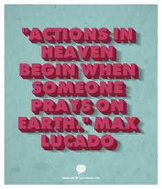 Actions in heaven begin when someone prays on earth. Max Lucado Quote made on www.recitethis.com