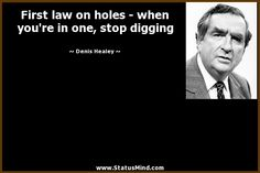 First law on holes - when you're in one, stop digging