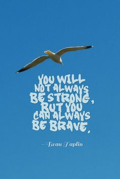 you will not always be strong    but you can always be brave. - Beau Taplin