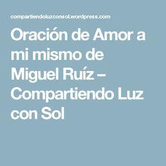 Oración de Amor a mi mismo de Miguel Ruíz – Compartiendo Luz con Sol