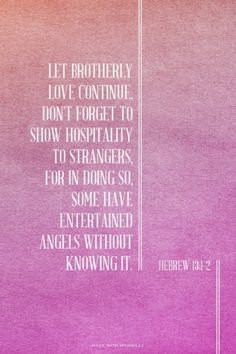 Let brotherly love continue, don't forget to show hospitality to strangers, for in doing so, some have entertained angels without knowing it. Amen! www.reachavillage.org