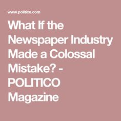 What If the Newspaper Industry Made a Colossal Mistake? - POLITICO Magazine