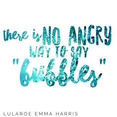 """There is no angry way to say """"bubbles"""" such great words to live by!"""