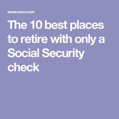 The 10 best places to retire with only a Social Security check