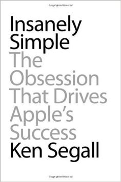 Insanely Simple: The Obsession That Drives Apple's Success: Ken Segall: 9781591844839: Amazon.com: Books