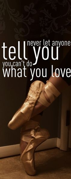 Never let anyone tell you you can't do what you love