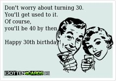 Don't worry about turning 30.   You'll get used to it.   Of course,   you'll be 40 by then.     Happy 30th birthday!
