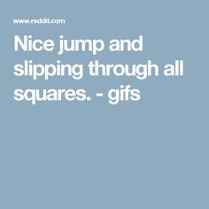 Nice jump and slipping through all squares. - gifs