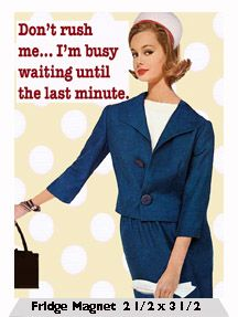Don't rush me… I'm busy waiting until the last minute.