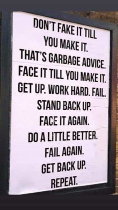 Don't fake it till you make it. That's garbage advice. face it til you make it. Get up. Work hard. Fail. Stand back up. Face it again. Do a little better. Fail again. Get back up. REPEAT.
