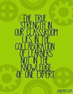 The true strength in our classroom lies in the collaboration of learners, not in the knowledge of one expert.