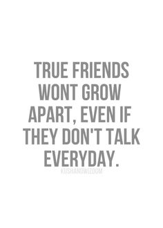 True friends won't grow apart, even if they don't talk every day.