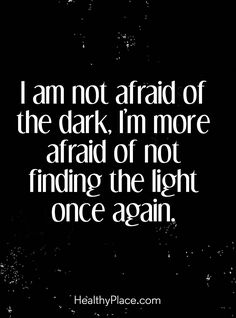 Quote on mental health: I am not afraid of the dark, I'm more afraid of not finding the light once again. www.HealthyPlace.com