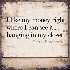 """I like my money right where I can see it...hanging in my closet."" Carrie Bradshaw"