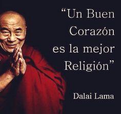 ... Un buen corazón es la mejor religión. Dalai Lama.