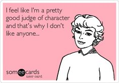 I feel like I'm a pretty good judge of character and that's why I don't like anyone...