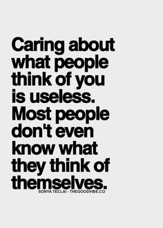 Caring about what people think of you is useless. Most people don't even know what they think of themselves.