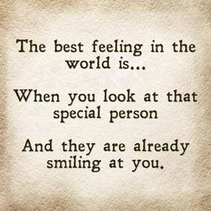 The best feeling in the world is when you look at that special person, and they are already smiling at you. thedailyquotes.com