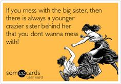 If you mess with the big sister, then there is always a younger crazier sister behind her that you dont wanna mess with! I got 7, try me! :)