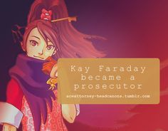 As of Apollo Justice onwards, Kay Faraday could not reform the Yatagarasu. She gave up this dream and decided to study law to become a prosecutor, like her father and the closest thing she had to one after Byrne's death, Miles Edgeworth.  Submitted by: AnonymousSource: Official Art for AAI