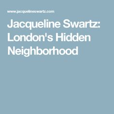 Jacqueline Swartz: London's Hidden Neighborhood