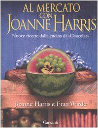Amazon.it: Al mercato con Joanne Harris. Nuove ricette dalla cucina di «Chocolat» - Joanne Harris, Fran Warde, L. Grandi - Libri