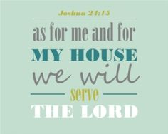 As for me and my house we will serve the Lord. Joshua 24:13 *