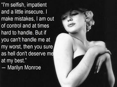 I'm selfish, impatient, and a little insecure. I make mistakes, out of control and at times hard to handle. But if you can't handle me at my worst, then you sure as hell don't deserve me at my best. -Marilyn Monroe