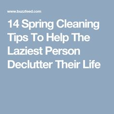 14 Spring Cleaning Tips To Help The Laziest Person Declutter Their Life