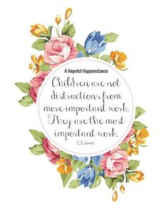 Children are not distractions from more important work. Children are the more important work. C.S. Lewis parenting / mom life / motherhood / chrisitian motherhold / parenting quote / mom quote / floral print / printable / quote print / free quote print /